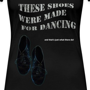 These Shoes are made for dancing - Women's Premium T-Shirt