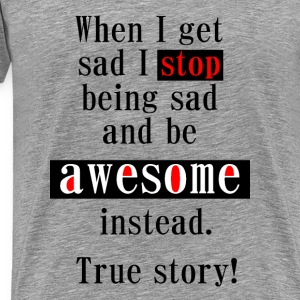 When I get sad I stop being sad and be awesome instead. True story! T-Shirts - Männer Premium T-Shirt