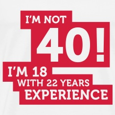 Im Not 40 Im 18 With 22 Years Of Experience (1c)++ T-Shirts