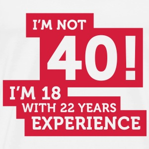 Im Not 40 Im 18 With 22 Years Of Experience (1c)++ T-Shirts - Men's Premium T-Shirt