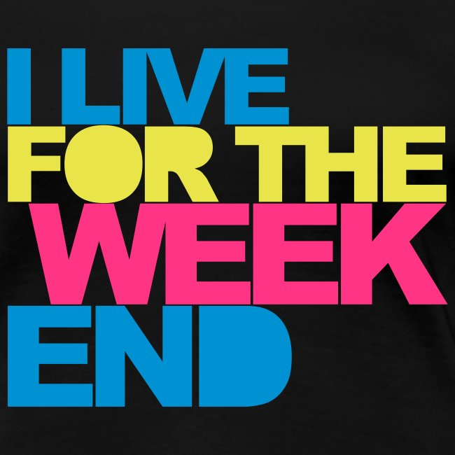 I LIVE FOR THE WEEKEND - WOMEN'S T-SHIRT