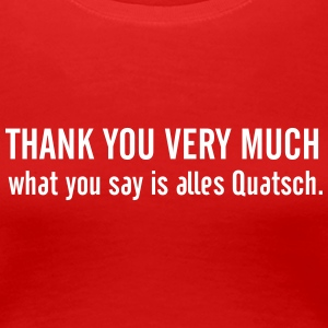 Thank you very much, what you say is alles Quatsch T-Shirts - Frauen Premium T-Shirt
