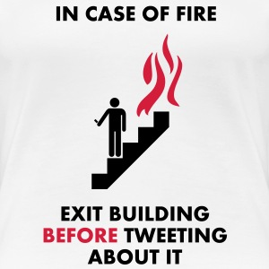 In Case of Fire, Exit Building Before Tweeting About it T-Shirts - Women's Premium T-Shirt
