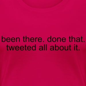 been there. done that. tweeted all about it. T-Shirts - Women's Premium T-Shirt