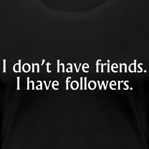 I don't have friends. I have followers. T-Shirts - Women's Premium T-Shirt