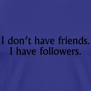 I don't have friends. I have followers. T-shirts - Premium-T-shirt herr