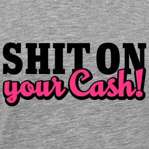 Shit on your Cash | Scheiß auf Dein Geld T-Shirts - Men's Premium T-Shirt