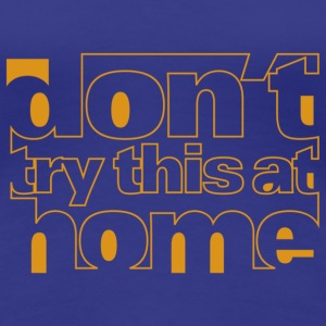 Don't try this at home girlie shirt - Women's Premium T-Shirt