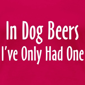 In Dog Beers, I've Only Had One T-Shirts - Women's Premium T-Shirt