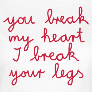 :: you break my heart I break your legs :-: - Frauen T-Shirt