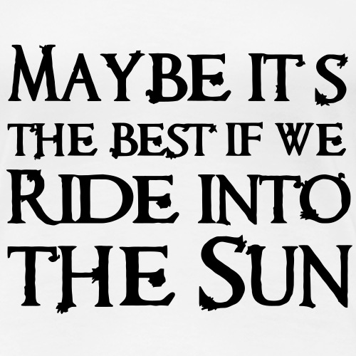 Maybe its the best if we ride into the Sun
