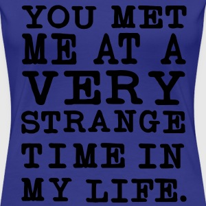 You Met me at a very Strange Time in my Life T-Shirts - Frauen Premium T-Shirt