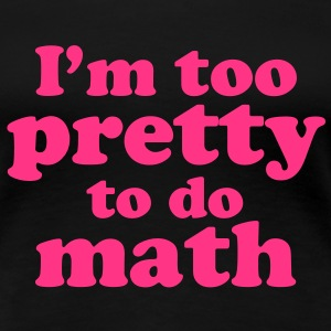 I'm too Pretty to do Math T-Shirts - Frauen Premium T-Shirt
