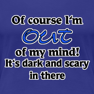 of course I'm out of my mind T-Shirts - Women's Premium T-Shirt