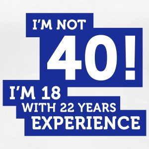 Im Not 40 Im 18 With 22 Years Of Experience (2c)++ T-shirt - Maglietta Premium da donna