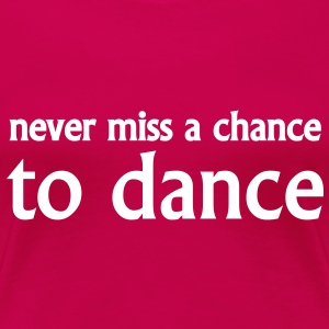 never miss a chance to dance T-Shirts - Frauen Premium T-Shirt