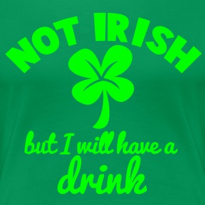 NOT IRISH but i will have a drink with a shamrock T-Shirts - Women's Premium T-Shirt