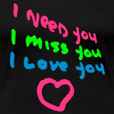 I need You, I miss you, I love you, www.eushirt.com T-Shirts