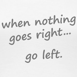 When nothing goes right, go left T-Shirts - Frauen Premium T-Shirt