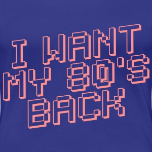 I WANT MY 80's BACK - Frauen Premium T-Shirt