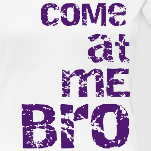 come at me bro T-shirts - Vrouwen Premium T-shirt