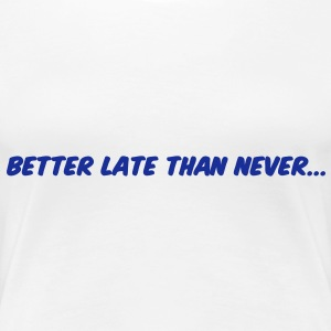 Better late than never T-Shirts - Frauen Premium T-Shirt