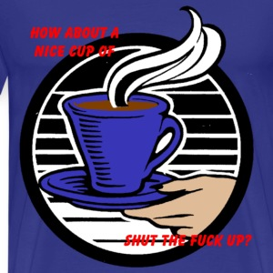 How About a Nice Cup of Shut the Fuck Up? T-Shirts - Men's Premium T-Shirt