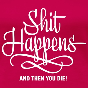 shit happens - and then you die T-Shirts - Women's Premium T-Shirt