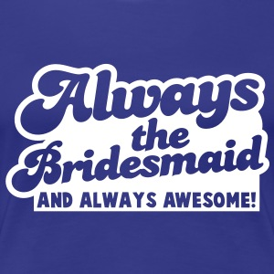 always the bridesmaid and ALWAYS AWESOME! T-Shirts - Women's Premium T-Shirt