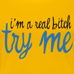 I'm A Real Bitch, try me,  - Women's Premium T-Shirt