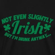 NOT even slightly irish but I'm DRUNK anyway T-Shirts