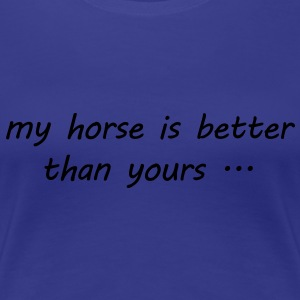 my horse is better than yours ... - Frauen Premium T-Shirt