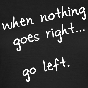 When nothing goes right... go left - Frauen T-Shirt
