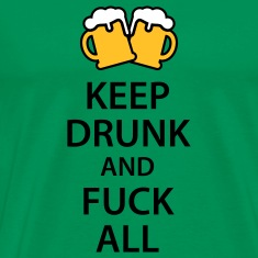 Keep drunk and fuck all T-Shirts