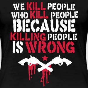 we kill people who kill people because killing people is wrong T-Shirts - Frauen Premium T-Shirt