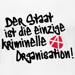 Der Staat ist die einzige kriminelle Organisation, Anti, Anty, Anarchie, Anarchy, Demonstrationen, Proteste, Sprüche, www.eushirt.com T-Shirts - Frauen Premium T-Shirt