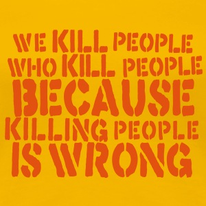 we kill people who kill people because killing people is wrong T-Shirts - Women's Premium T-Shirt