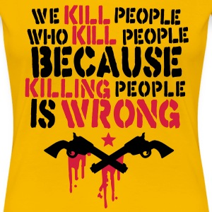 we kill people who kill people because killing people is wrong T-shirts - Vrouwen Premium T-shirt