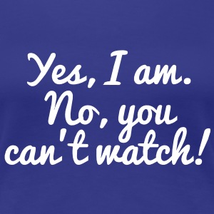 Yes, I Am. No, You Can't Watch! T-Shirts - Women's Premium T-Shirt