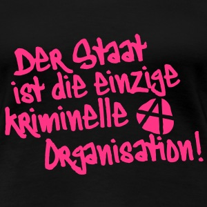 Der Staat ist die einzige kriminelle Organisation, Anti, Anty, Anarchie, Anarchy, Demonstrationen, Proteste, Sprüche, www.eushirt.com - Frauen Premium T-Shirt