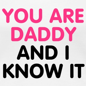You are Daddy and i know it T-Shirts - Camiseta premium mujer