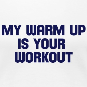 my warm up is your workout T-Shirts - Frauen Premium T-Shirt