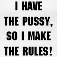 Motiv ~ I have the pussy, so I make the rules