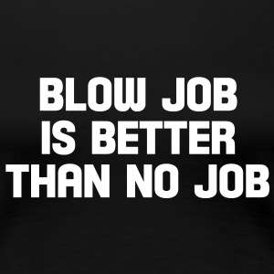 blow job is better than no job T-Shirts - Frauen Premium T-Shirt