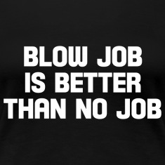 blow job is better than no job  T-Shirts