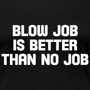 blow job is better than no job  T-Shirts - Women's Premium T-Shirt