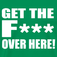 Design ~ GET THE F*** Over here! Male