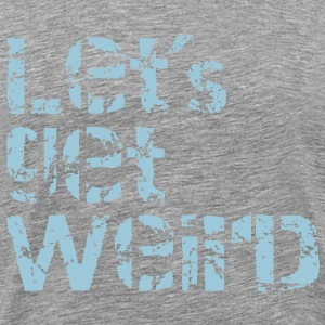 lets get weird T-Shirts - Men's Premium T-Shirt