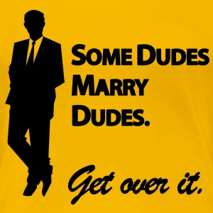 Some dudes marry dudes - get over it T-Shirts - Frauen Premium T-Shirt