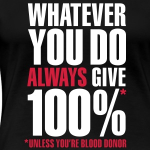 Whatever you do always give 100%. Unless you're blood donor, T-Shirts - Women's Premium T-Shirt